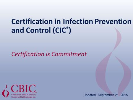 Certification in Infection Prevention and Control (CIC ® ) Certification is Commitment Updated: September 21, 2015.