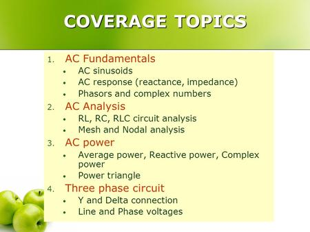 COVERAGE TOPICS 1. AC Fundamentals AC sinusoids AC response (reactance, impedance) Phasors and complex numbers 2. AC Analysis RL, RC, RLC circuit analysis.