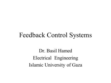 Feedback Control Systems Dr. Basil Hamed Electrical Engineering Islamic University of Gaza.