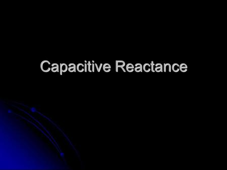 Capacitive Reactance.