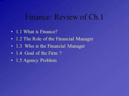 Finance: Review of Ch.1 1.1 What is Finance? 1.2 The Role of the Financial Manager 1.3 Who is the Financial Manager 1.4 Goal of the Firm ? 1.5 Agency Problem.