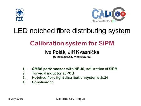 5 July 2010Ivo Polák, FZU, Prague LED notched fibre distributing system Calibration system for SiPM Ivo Polák, Ji ř í Kvasni č ka