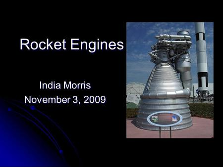Rocket Engines India Morris November 3, 2009. What are Rocket Engines??? Jet engines that use only propellant mass for forming the high speed jet/ thrust.