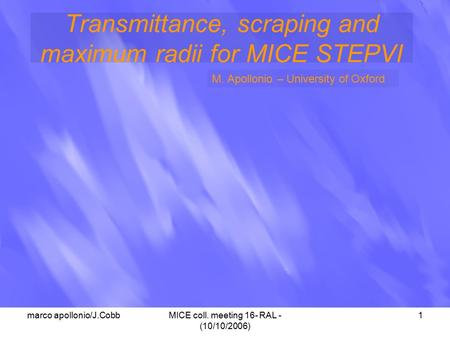 Marco apollonio/J.CobbMICE coll. meeting 16- RAL - (10/10/2006) 1 Transmittance, scraping and maximum radii for MICE STEPVI M. Apollonio – University of.