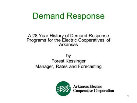 1 Demand Response A 28 Year History of Demand Response Programs for the Electric Cooperatives of Arkansas by Forest Kessinger Manager, Rates and Forecasting.
