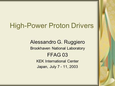 High-Power Proton Drivers Alessandro G. Ruggiero Brookhaven National Laboratory FFAG 03 KEK International Center Japan, July 7 - 11, 2003.
