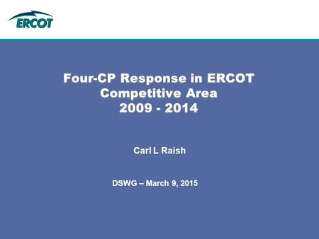 DSWG – March 9, 2015 Four-CP Response in ERCOT Competitive Area 2009 - 2014 Carl L Raish.