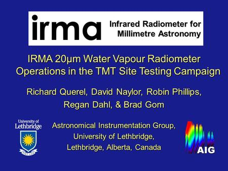 IRMA 20µm Water Vapour Radiometer Operations in the TMT Site Testing Campaign Richard Querel, David Naylor, Robin Phillips, Regan Dahl, & Brad Gom Astronomical.