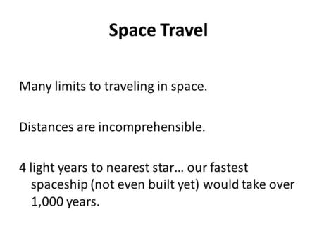 Space Travel Many limits to traveling in space. Distances are incomprehensible. 4 light years to nearest star… our fastest spaceship (not even built yet)