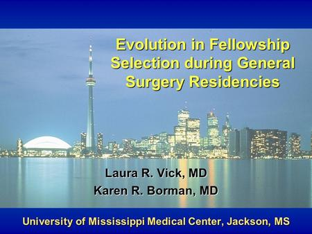 Evolution in Fellowship Selection during General Surgery Residencies Laura R. Vick, MD Karen R. Borman, MD University of Mississippi Medical Center, Jackson,