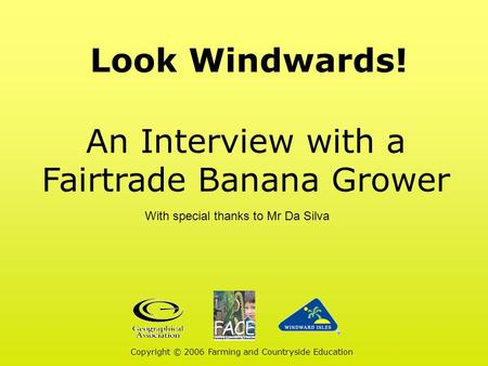 Look Windwards! An Interview with a Fairtrade Banana Grower Copyright © 2006 Farming and Countryside Education With special thanks to Mr Da Silva.