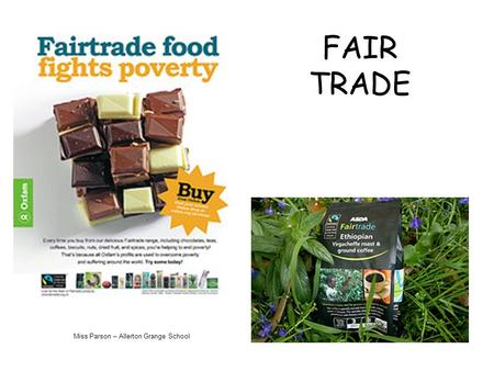 FAIR TRADE Miss Parson – Allerton Grange School. Fairtrade is about better prices, decent working conditions, local sustainability, and fair terms of.