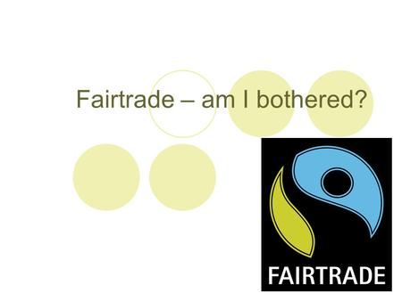 Fairtrade – am I bothered?. Fairtrade is about doing trade in a way that's fair for everyone. When you spot the Fairtrade Mark on a product, it means.