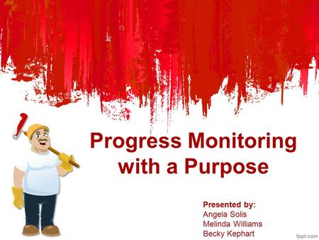 Progress Monitoring with a Purpose Presented by: Angela Solis Melinda Williams Becky Kephart.