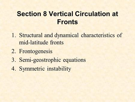 Section 8 Vertical Circulation at Fronts 1.Structural and dynamical characteristics of mid-latitude fronts 2.Frontogenesis 3.Semi-geostrophic equations.