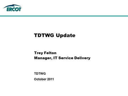 October 2011 TDTWG TDTWG Update Trey Felton Manager, IT Service Delivery.