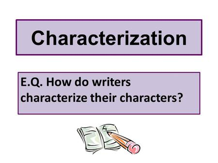 Characterization E.Q. How do writers characterize their characters?