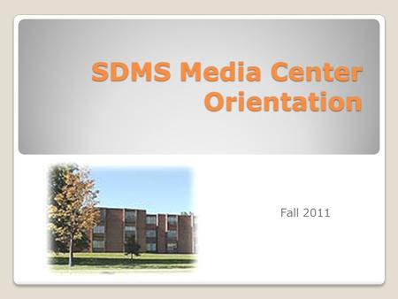 SDMS Media Center Orientation Fall 2011. Goals for the Orientation During this orientation you will learn… The rules/policies of the media center The.
