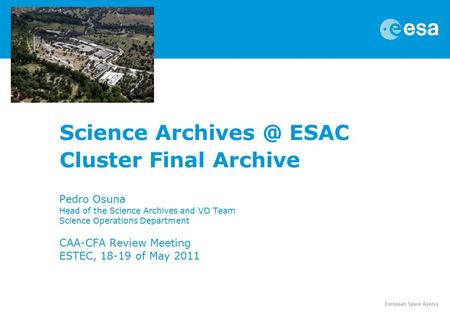 Science ESAC Cluster Final Archive Pedro Osuna Head of the Science Archives and VO Team Science Operations Department CAA-CFA Review Meeting.