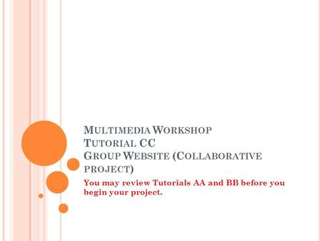 M ULTIMEDIA W ORKSHOP T UTORIAL CC G ROUP W EBSITE (C OLLABORATIVE PROJECT ) You may review Tutorials AA and BB before you begin your project.