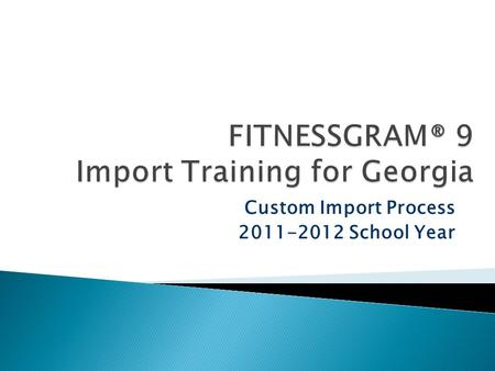 Custom Import Process 2011-2012 School Year.  Legislation requires grades K-12 to report fitness scores to the GA DOE.  GA DOE selected FITNESSGRAM.