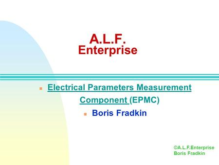 A.L.F. Enterprise n Electrical Parameters Measurement Component (EPMC) n Boris Fradkin ©A.L.F.Enterprise Boris Fradkin.