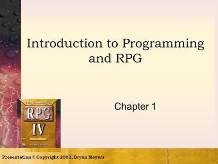 Presentation © Copyright 2002, Bryan Meyers Introduction to Programming and RPG Chapter 1.