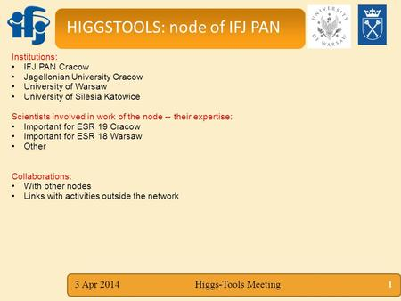 3 Apr 2014Higgs-Tools Meeting Institutions: IFJ PAN Cracow Jagellonian University Cracow University of Warsaw University of Silesia Katowice Scientists.