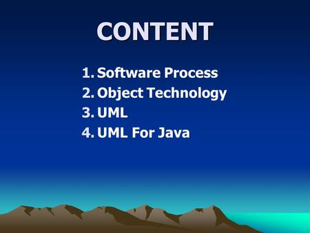CONTENT 1.Software Process 2.Object Technology 3.UML 4.UML For Java.
