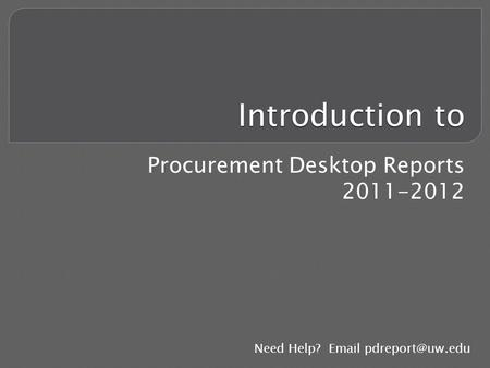 Introduction to Procurement Desktop Reports 2011-2012 Need Help?