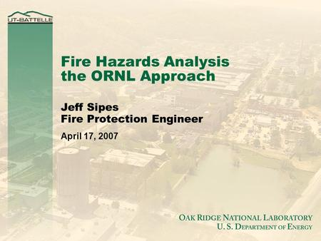 Fire Hazards Analysis the ORNL Approach Jeff Sipes Fire Protection Engineer April 17, 2007.