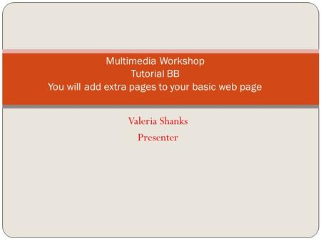 Valeria Shanks Presenter Multimedia Workshop Tutorial BB You will add extra pages to your basic web page.
