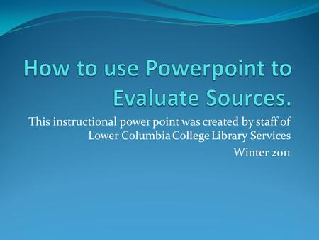 This instructional power point was created by staff of Lower Columbia College Library Services Winter 2011.