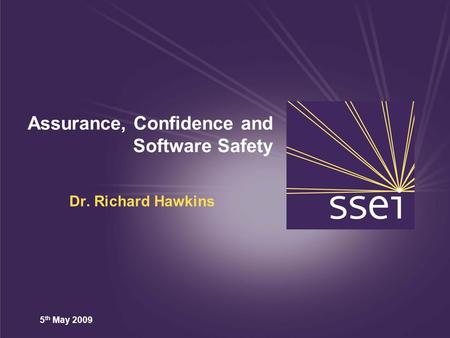 5 th May 2009 Assurance, Confidence and Software Safety Dr. Richard Hawkins.