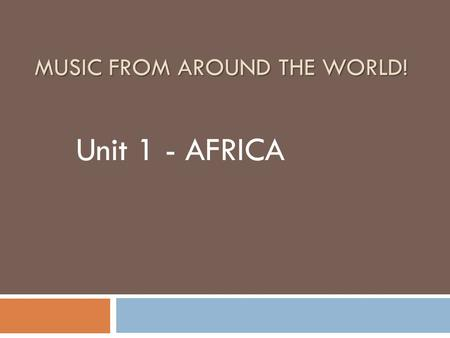 MUSIC FROM AROUND THE WORLD! Unit 1 - AFRICA. Where are we going?  You are here!