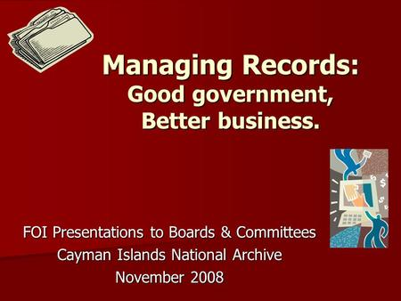 Managing Records: Good government, Better business. FOI Presentations to Boards & Committees Cayman Islands National Archive November 2008.