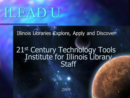 ILEAD U Illinois Libraries Explore, Apply and Discover 21 st Century Technology Tools Institute for Illinois Library Staff 2009 1.