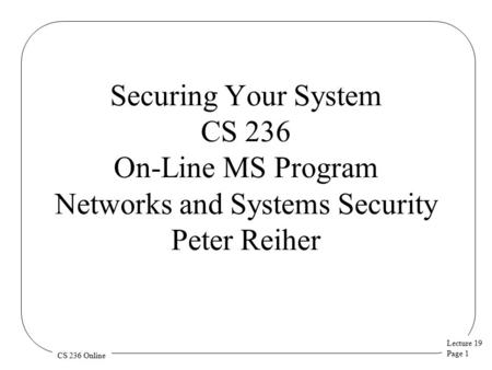 Lecture 19 Page 1 CS 236 Online Securing Your System CS 236 On-Line MS Program Networks and Systems Security Peter Reiher.