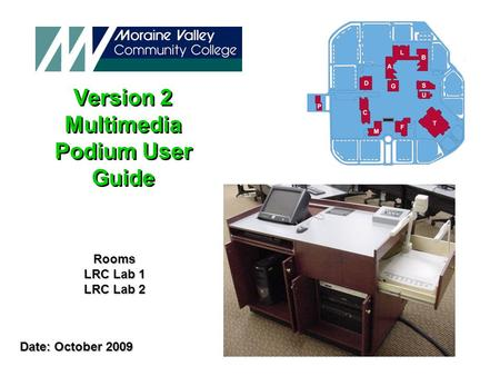 Version 2 Multimedia Podium User Guide Version 2 Multimedia Podium User Guide Date: October 2009 Date: October 2009 Rooms LRC Lab 1 LRC Lab 2.
