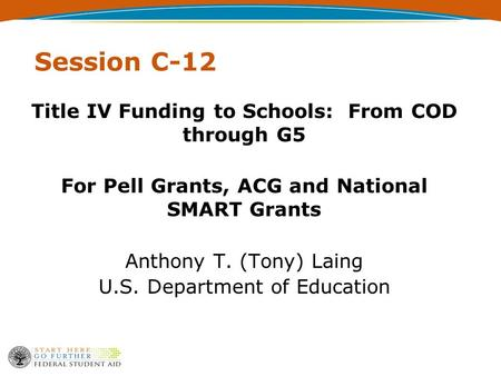 Session C-12 Title IV Funding to Schools: From COD through G5 For Pell Grants, ACG and National SMART Grants Anthony T. (Tony) Laing U.S. Department of.