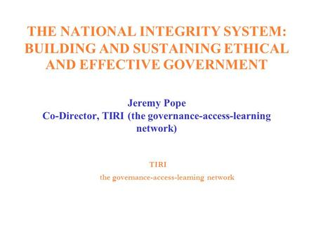 THE NATIONAL INTEGRITY SYSTEM: BUILDING AND SUSTAINING ETHICAL AND EFFECTIVE GOVERNMENT Jeremy Pope Co-Director, TIRI (the governance-access-learning.