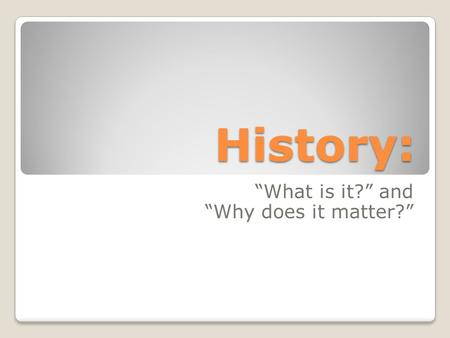 "History: ""What is it?"" and ""Why does it matter?""."