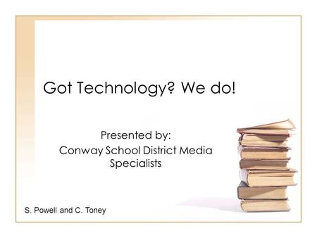 Got Technology? We do! Presented by: Conway School District Media Specialists S. Powell and C. Toney.