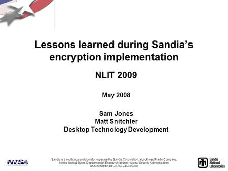 Lessons learned during Sandia's encryption implementation NLIT 2009 May 2008 Sam Jones Matt Snitchler Desktop Technology Development Sandia is a multiprogram.
