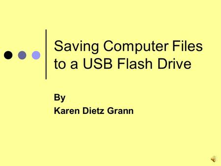 Saving Computer Files to a USB Flash Drive By Karen Dietz Grann.