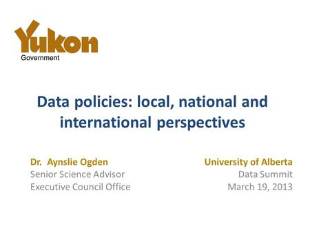 Data policies: local, national and international perspectives University of Alberta Data Summit March 19, 2013 Dr. Aynslie Ogden Senior Science Advisor.