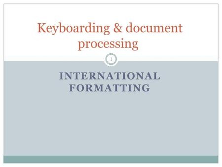INTERNATIONAL FORMATTING Keyboarding & document processing 1.