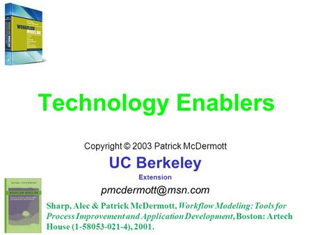 Technology Enablers Copyright © 2003 Patrick McDermott UC Berkeley Extension Sharp, Alec & Patrick McDermott, Workflow Modeling: Tools.