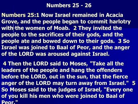 Numbers 25 - 26 Numbers 25:1 Now Israel remained in Acacia Grove, and the people began to commit harlotry with the women of Moab. 2 They invited the people.