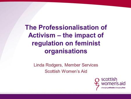 The Professionalisation of Activism – the impact of regulation on feminist organisations Linda Rodgers, Member Services Scottish Women's Aid.